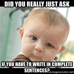 Skeptical Baby Whaa? - Did you really just ask If you have to write in complete sentences?