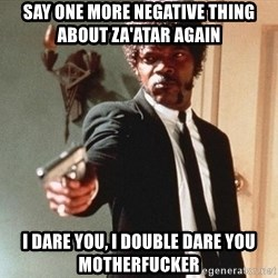 I double dare you - Say one more negative thing about za'atar again I dare you, i double dare you motherfucker