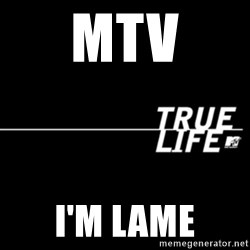 true life - Mtv i'm lame