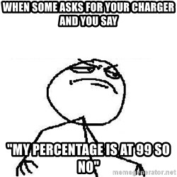 "Fuck Yeah - When some asks for your charger and you say ""My percentage is at 99 so no"""