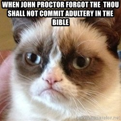 Angry Cat Meme - When john proctor forgot the  thou shall not commit adultery in the bible