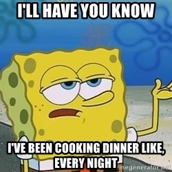 I'll have you know Spongebob - I'll have you know I've been cooking dinner like, every night