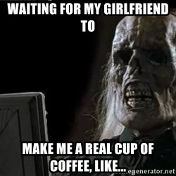 OP will surely deliver skeleton - Waiting for my girlfriend to Make me a real cup of coffee, like...