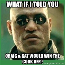 Matrix Morpheus - what if i told you Craig & Kat would win the cook off?