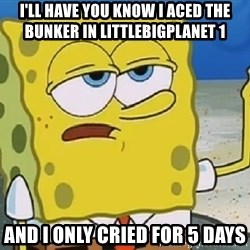 Only Cried for 20 minutes Spongebob - I'll have you know i aced the Bunker in littlebigplanet 1 and i only cried for 5 days