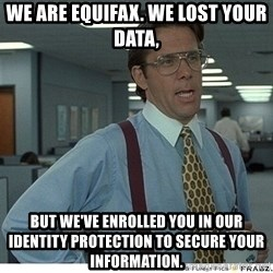 Yeah If You Could Just - We are equifax. We losT your data, But we've enRolled you in our identity protection to secure your Information.