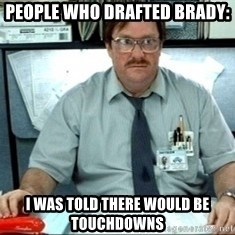 I was told there would be ___ - People who drafted Brady: I was told There would be touchdowns