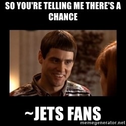 Lloyd-So you're saying there's a chance! - So you're telling me there's a chance ~Jets Fans