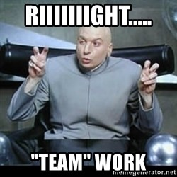 "dr. evil quotation marks - riiiiiiight..... ""Team"" work"