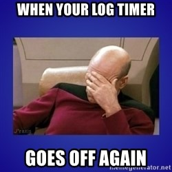 Picard facepalm  - When your log timeR Goes off again