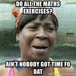 Ain't Nobody got time fo that - DO ALL THE MATHS EXERCISES? Ain't nobody got time fo dat