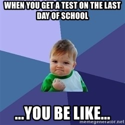 Success Kid - when you get a test on the last day of school ...you be like...