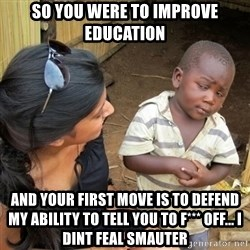 you mean to tell me black kid - So you were to improve education And your first move is to defend my ability to tell you to f*** off... I dint feal smauter