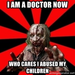 Zombie - I AM A DOCTOR NOW  WHO CARES i ABUSED MY CHILDREN