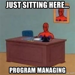 and im just sitting here masterbating - just sitting here... program managing