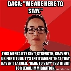 """Liberal Douche Garofalo - daca: """"we are here to stay."""" this mentality isn't strength, bravery or fortitude. it's entitlement that they haven't earned. """"here to stay"""" is a right for legal immigration."""
