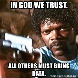 Pulp Fiction - In God we trust. All others must bring data.