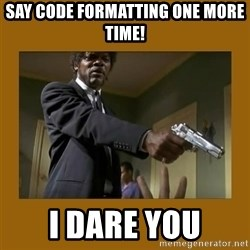 say what one more time - Say Code formatting one more time! I dare you