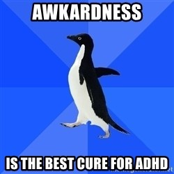 Socially Awkward Penguin - AwKardness Is the best cure for adhd