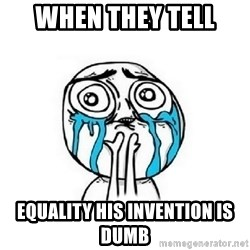 Crying face - When they tell EqualITy his invention is dumb