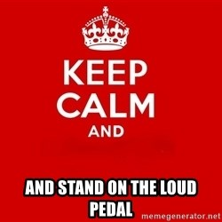 Keep Calm 2 - And stand on the loud pedal