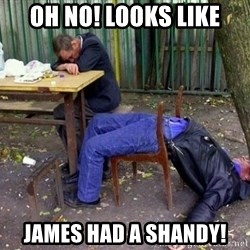 drunk - Oh No! looks like James had a shandy!