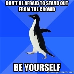 Socially Awkward Penguin - Don't be afraid to stand out from the crowd Be yourself
