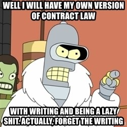 bender blackjack and hookers - Well i will have my own version Of contract law  With writing and being a lazy shit. Actually, forget the writing