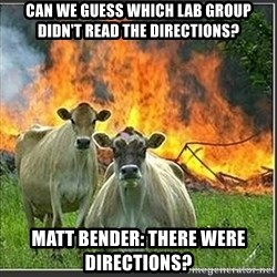 Evil Cows - Can we guess which Lab group didn't read the directions? Matt Bender: There were directions?