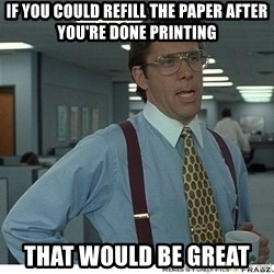 That would be great - If you could refill the paper after you're done printing That would be great