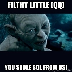 gollum - Filthy little [qq] YOU STOLE SOL FROM US!