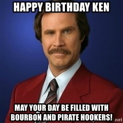 Anchorman Birthday - Happy birthday Ken May your day be filled with bourbon and pirate hookers!