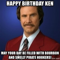 Anchorman Birthday - Happy birthday ken May your day be filled with bourbon and smelly pirate hookers!