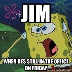 Spongebob Rage - jim when hes still in the office on friday