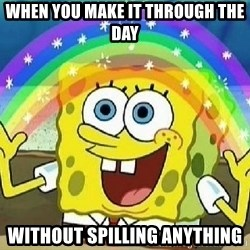 Imagination - when you make it through the day without spilling anything