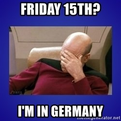 Picard facepalm  - Friday 15th? I'M in germany