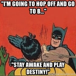 "batman slap robin - ""I'm going to hop off and go to b..."" ""Stay awake and play destiny!"""