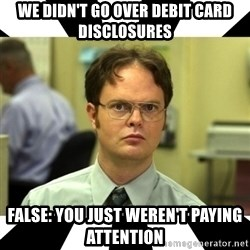 Dwight from the Office - we didn't go over debit card disclosures false: you just weren't paying attention