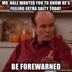 Red Forman - Mr. Hale wanted you to know he's feeling extra salty today. Be Forewarned