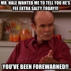 Red Forman - Mr. Hale wanted me to tell you he's fee extra salty today!!! You've been forewarned!!