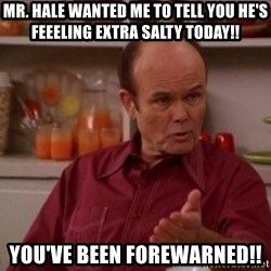 Red Forman - Mr. Hale wanted me to tell you he's feeeling extra salty today!! You've been Forewarned!!