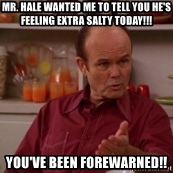 Red Forman - Mr. Hale wanted me to tell you he's feeling extra salty today!!! You've been forewarned!!