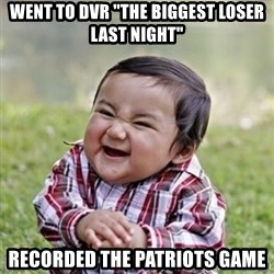 """evil toddler kid2 - Went to DVR """"The biggest loser last night"""" Recorded the Patriots game"""
