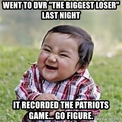 """evil toddler kid2 - Went to dvr """"the biggest loser"""" last night it recorded the patriots game... go figure."""