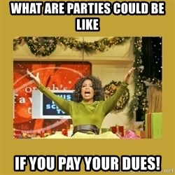 Oprah You get a - What are parties could be like If you pay your dues!