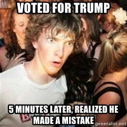sudden realization guy - Voted for trump 5 minutes later, realized he made a mistake