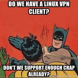 batman slap robin - Do we have a linux vpn client? don't we support enough crap already?