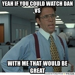 That would be great - yeah if you could watch Dan vs  with me that would be great