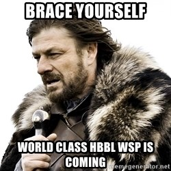 Brace yourself - Brace yourself World class Hbbl WSP is coming