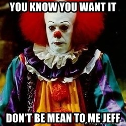 it clown stephen king - You know you want it Don't be mean to me jeff